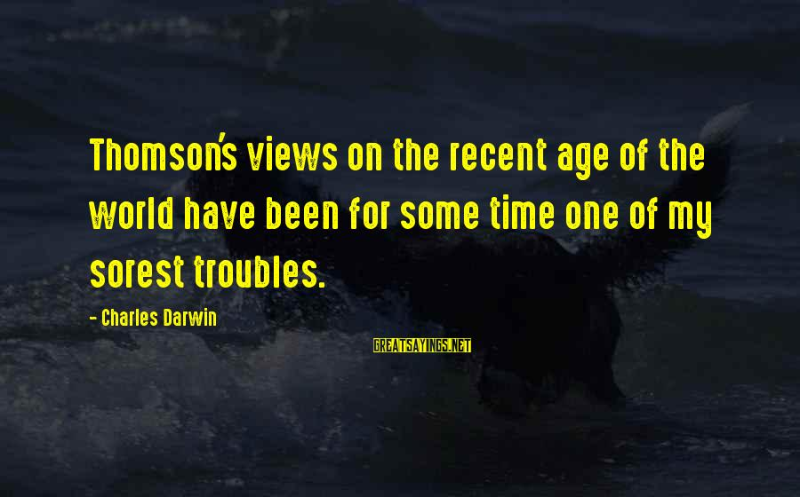 Views Of The World Sayings By Charles Darwin: Thomson's views on the recent age of the world have been for some time one