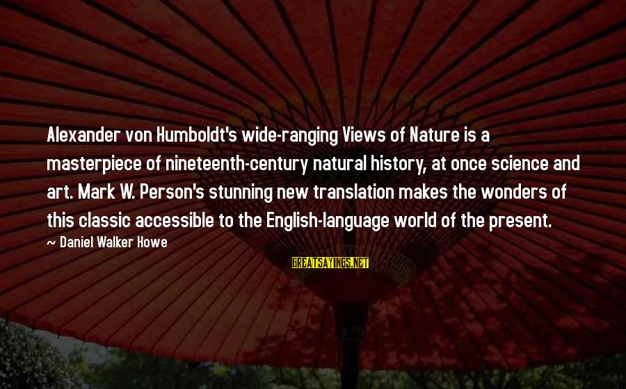 Views Of The World Sayings By Daniel Walker Howe: Alexander von Humboldt's wide-ranging Views of Nature is a masterpiece of nineteenth-century natural history, at