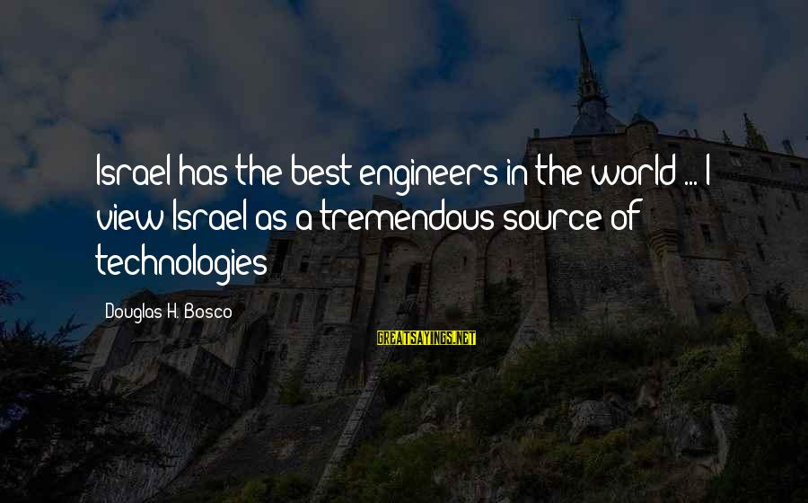 Views Of The World Sayings By Douglas H. Bosco: Israel has the best engineers in the world ... I view Israel as a tremendous