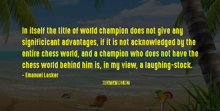 Views Of The World Sayings By Emanuel Lasker: In itself the title of world champion does not give any significicant advantages, if it