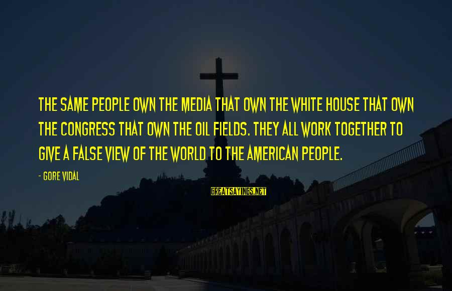 Views Of The World Sayings By Gore Vidal: The same people own the media that own the White House that own the Congress