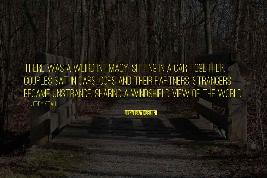 Views Of The World Sayings By Jerry Stahl: There was a weird intimacy, sitting in a car together. Couples sat in cars. Cops
