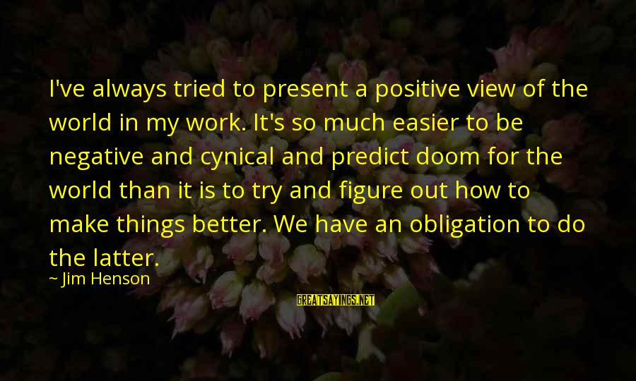 Views Of The World Sayings By Jim Henson: I've always tried to present a positive view of the world in my work. It's