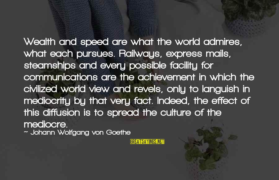 Views Of The World Sayings By Johann Wolfgang Von Goethe: Wealth and speed are what the world admires, what each pursues. Railways, express mails, steamships