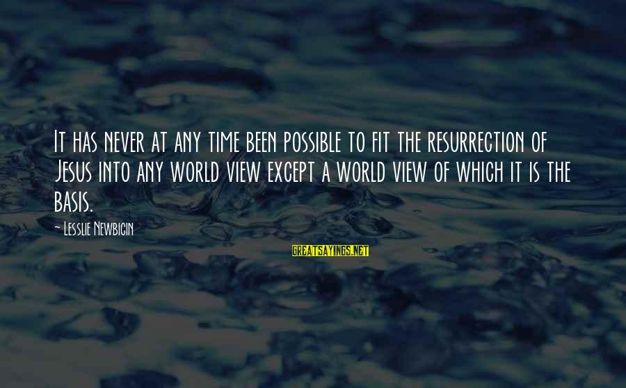 Views Of The World Sayings By Lesslie Newbigin: It has never at any time been possible to fit the resurrection of Jesus into