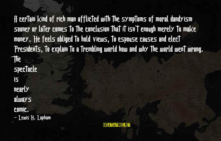 Views Of The World Sayings By Lewis H. Lapham: A certain kind of rich man afflicted with the symptoms of moral dandyism sooner or