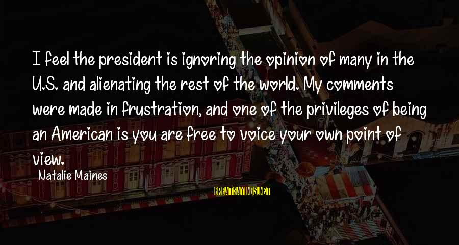 Views Of The World Sayings By Natalie Maines: I feel the president is ignoring the opinion of many in the U.S. and alienating