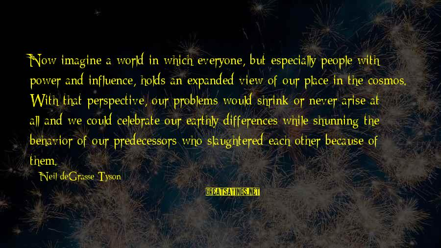 Views Of The World Sayings By Neil DeGrasse Tyson: Now imagine a world in which everyone, but especially people with power and influence, holds