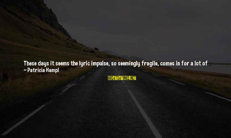 Views Of The World Sayings By Patricia Hampl: These days it seems the lyric impulse, so seemingly fragile, comes in for a lot