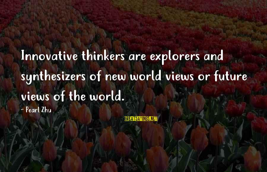 Views Of The World Sayings By Pearl Zhu: Innovative thinkers are explorers and synthesizers of new world views or future views of the