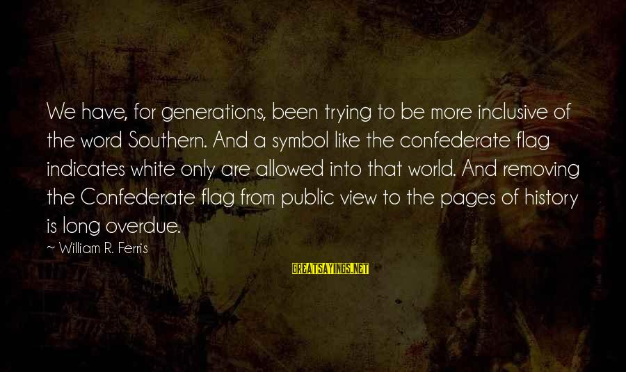 Views Of The World Sayings By William R. Ferris: We have, for generations, been trying to be more inclusive of the word Southern. And