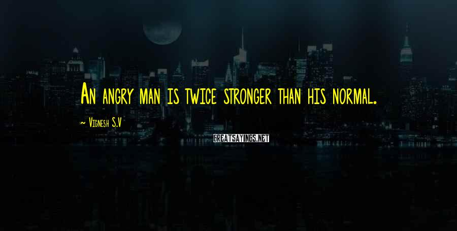 Vignesh S.V Sayings: An angry man is twice stronger than his normal.