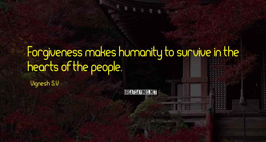 Vignesh S.V Sayings: Forgiveness makes humanity to survive in the hearts of the people.