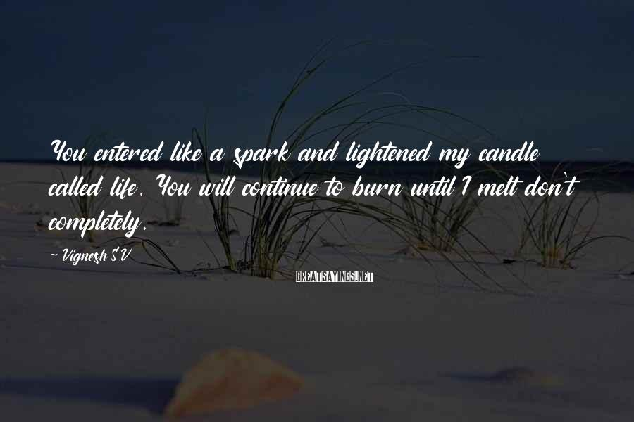 Vignesh S.V Sayings: You entered like a spark and lightened my candle called life. You will continue to