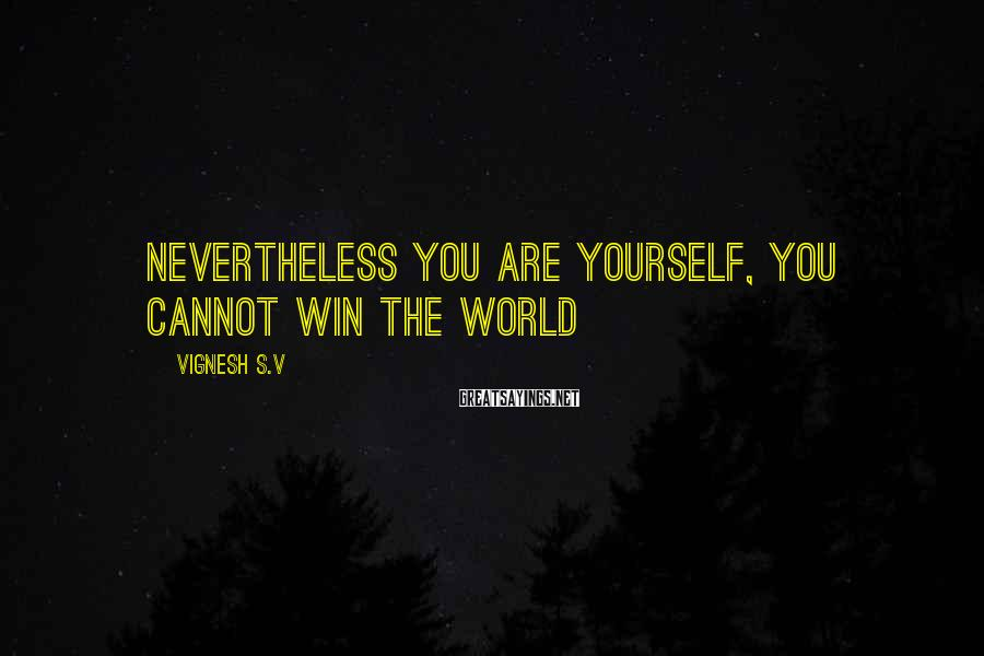 Vignesh S.V Sayings: Nevertheless You are Yourself, you cannot win the World