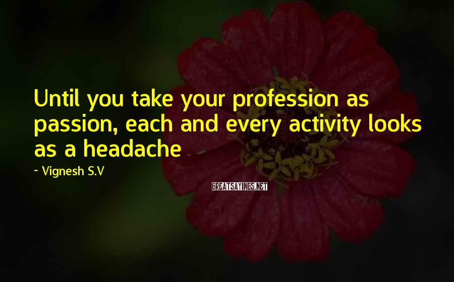 Vignesh S.V Sayings: Until you take your profession as passion, each and every activity looks as a headache