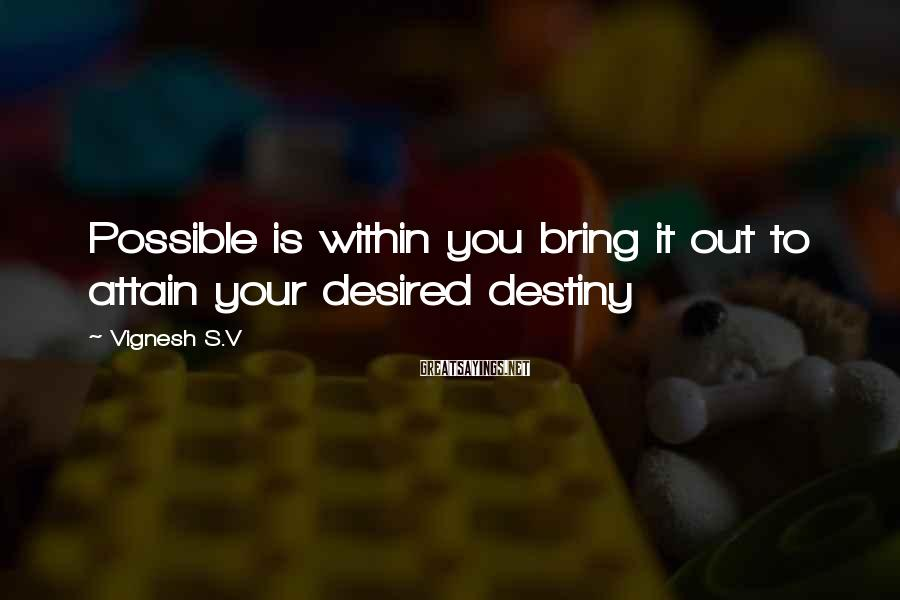 Vignesh S.V Sayings: Possible is within you bring it out to attain your desired destiny