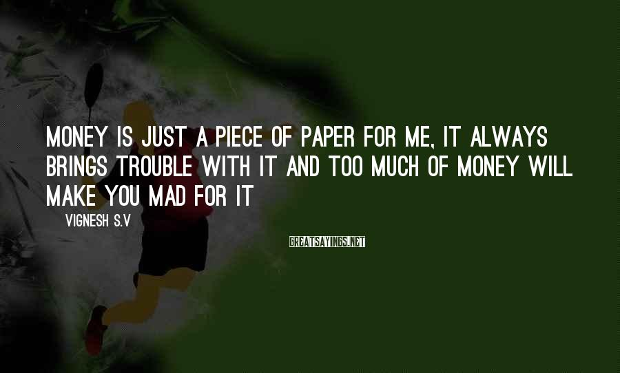 Vignesh S.V Sayings: Money is just a piece of paper for me, it always brings trouble with it