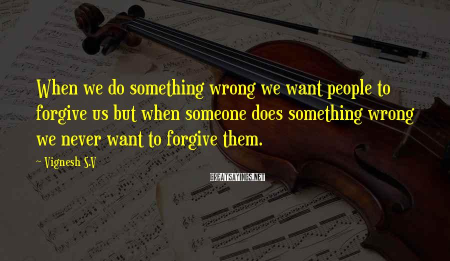 Vignesh S.V Sayings: When we do something wrong we want people to forgive us but when someone does