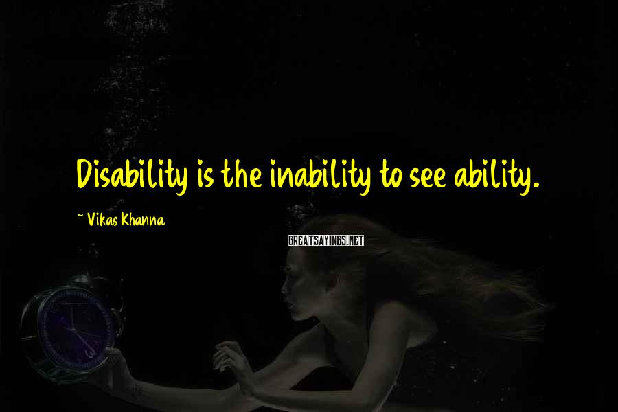 Vikas Khanna Sayings: Disability is the inability to see ability.