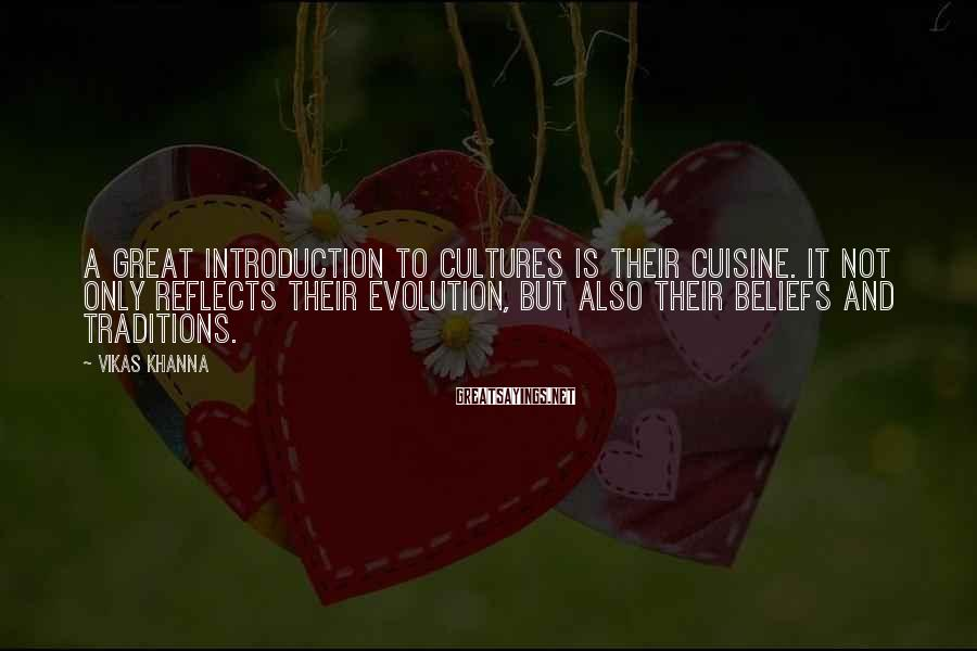 Vikas Khanna Sayings: A great introduction to cultures is their cuisine. It not only reflects their evolution, but