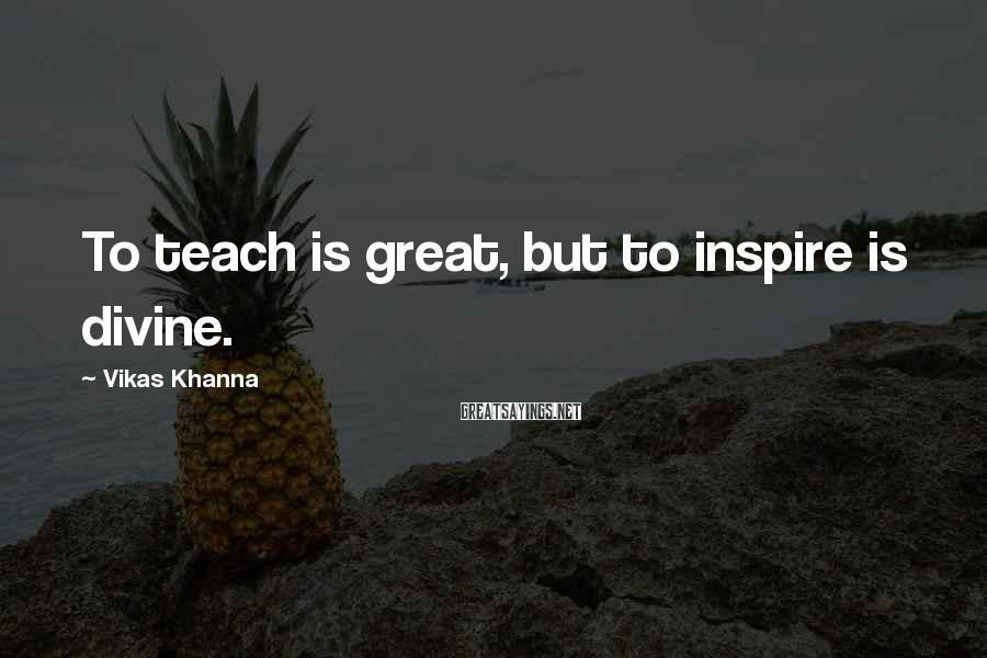 Vikas Khanna Sayings: To teach is great, but to inspire is divine.