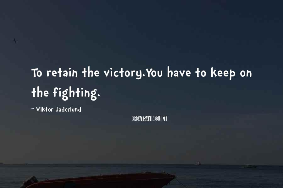 Viktor Jaderlund Sayings: To retain the victory.You have to keep on the fighting.