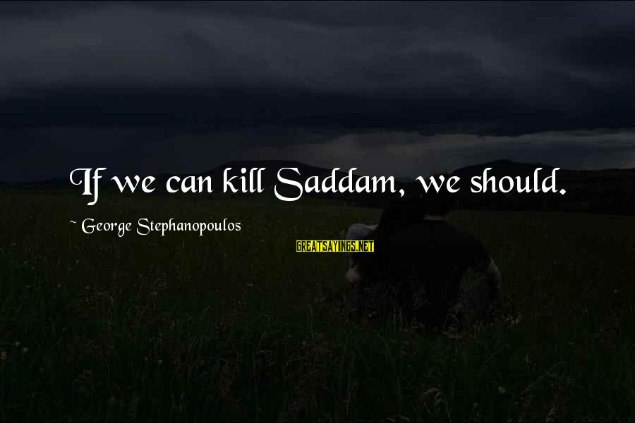 Villans Sayings By George Stephanopoulos: If we can kill Saddam, we should.