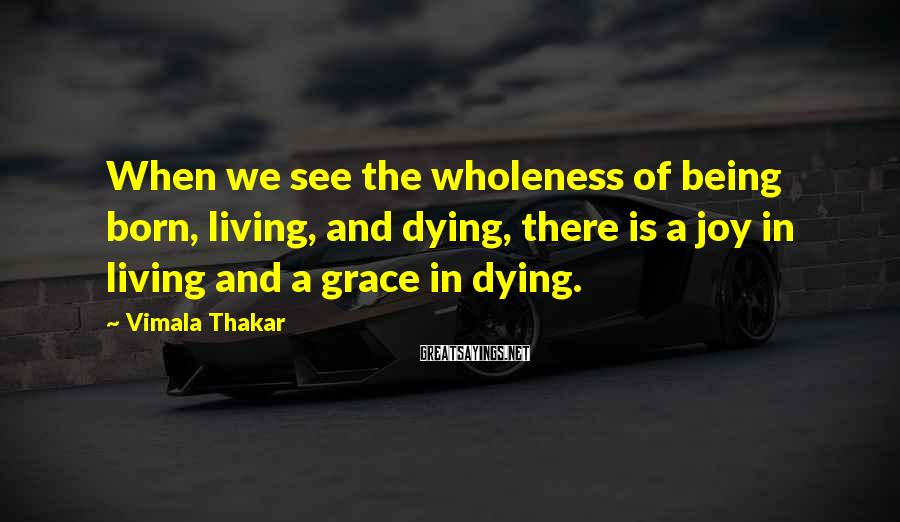 Vimala Thakar Sayings: When we see the wholeness of being born, living, and dying, there is a joy