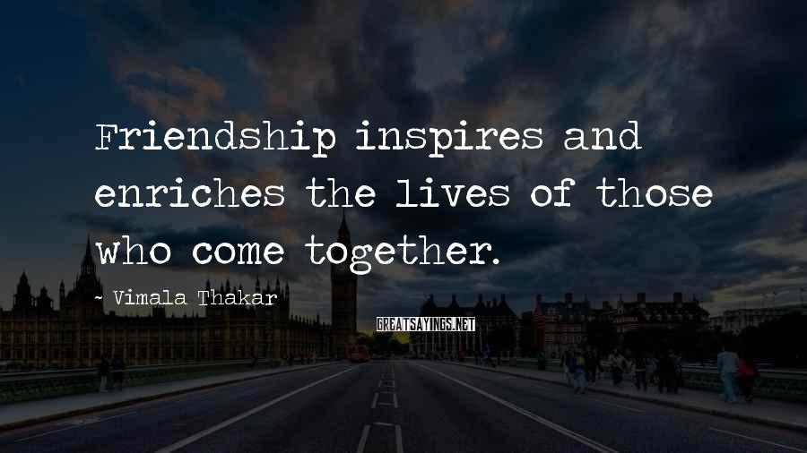 Vimala Thakar Sayings: Friendship inspires and enriches the lives of those who come together.