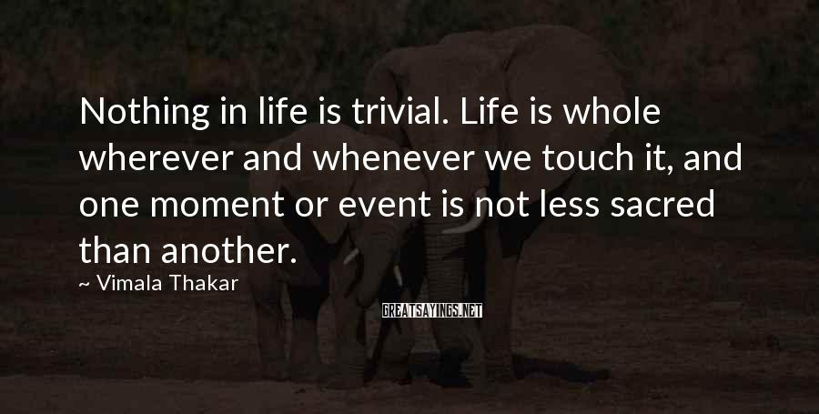 Vimala Thakar Sayings: Nothing in life is trivial. Life is whole wherever and whenever we touch it, and