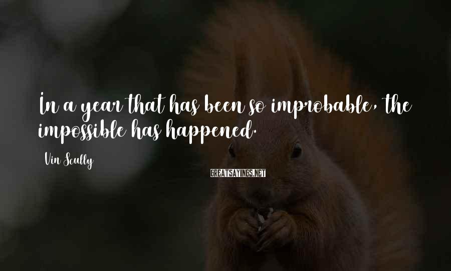 Vin Scully Sayings: In a year that has been so improbable, the impossible has happened.