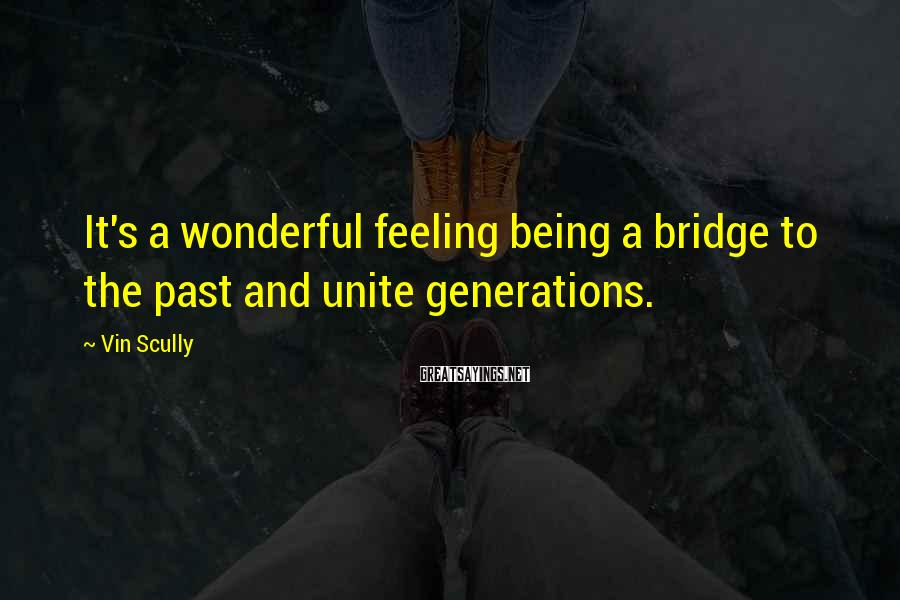 Vin Scully Sayings: It's a wonderful feeling being a bridge to the past and unite generations.