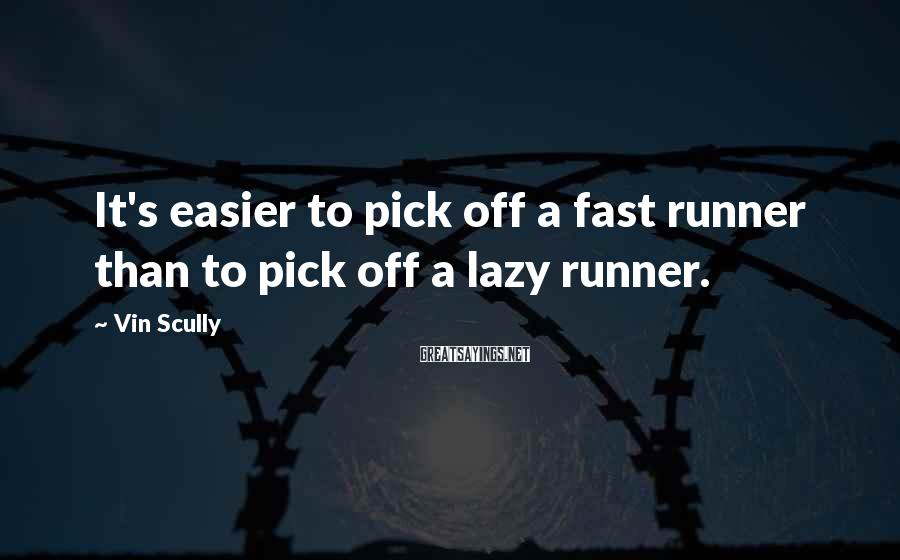 Vin Scully Sayings: It's easier to pick off a fast runner than to pick off a lazy runner.