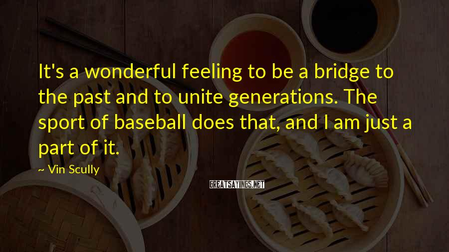 Vin Scully Sayings: It's a wonderful feeling to be a bridge to the past and to unite generations.