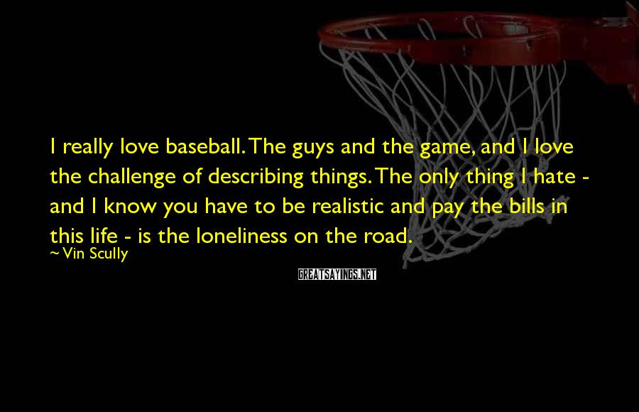Vin Scully Sayings: I really love baseball. The guys and the game, and I love the challenge of
