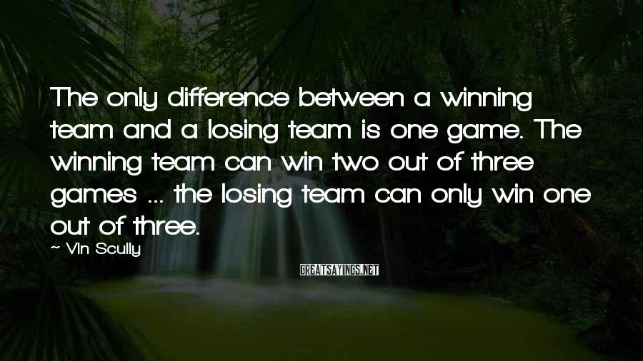Vin Scully Sayings: The only difference between a winning team and a losing team is one game. The