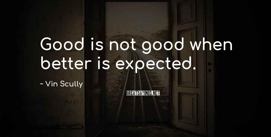 Vin Scully Sayings: Good is not good when better is expected.