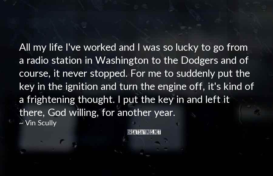 Vin Scully Sayings: All my life I've worked and I was so lucky to go from a radio