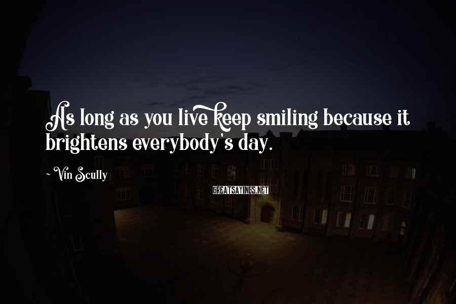 Vin Scully Sayings: As long as you live keep smiling because it brightens everybody's day.