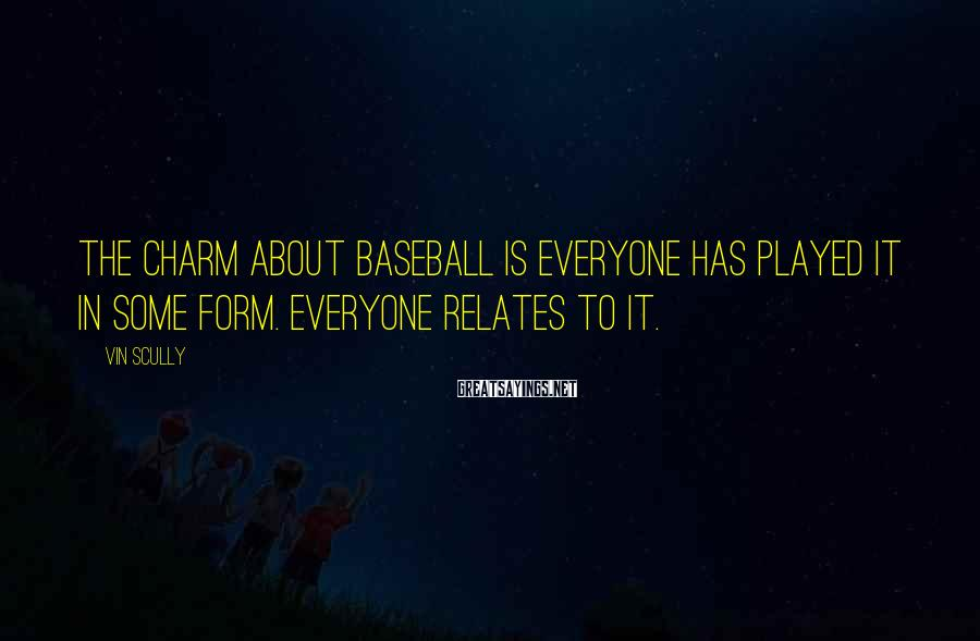 Vin Scully Sayings: The charm about baseball is everyone has played it in some form. Everyone relates to