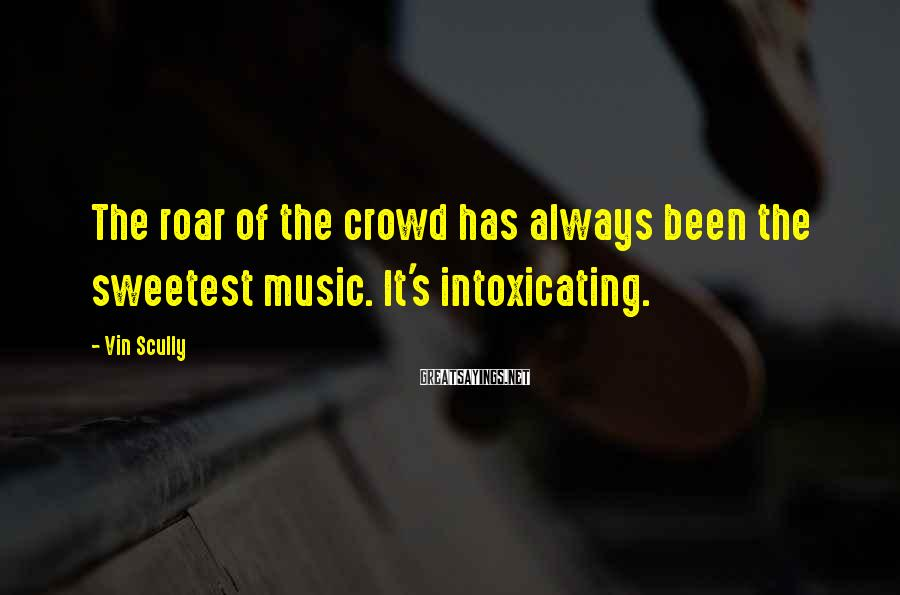 Vin Scully Sayings: The roar of the crowd has always been the sweetest music. It's intoxicating.