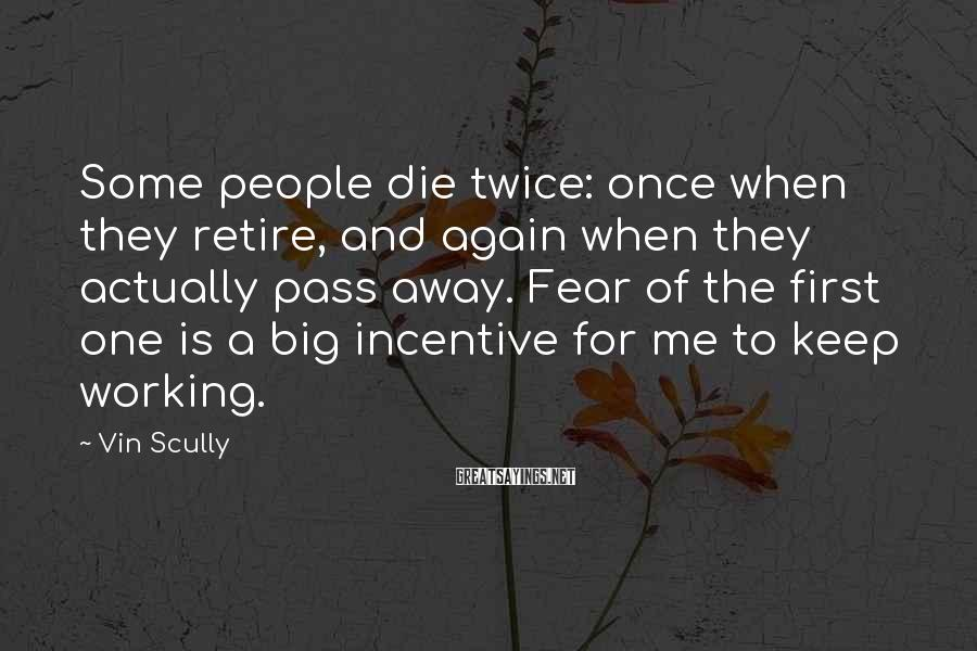 Vin Scully Sayings: Some people die twice: once when they retire, and again when they actually pass away.