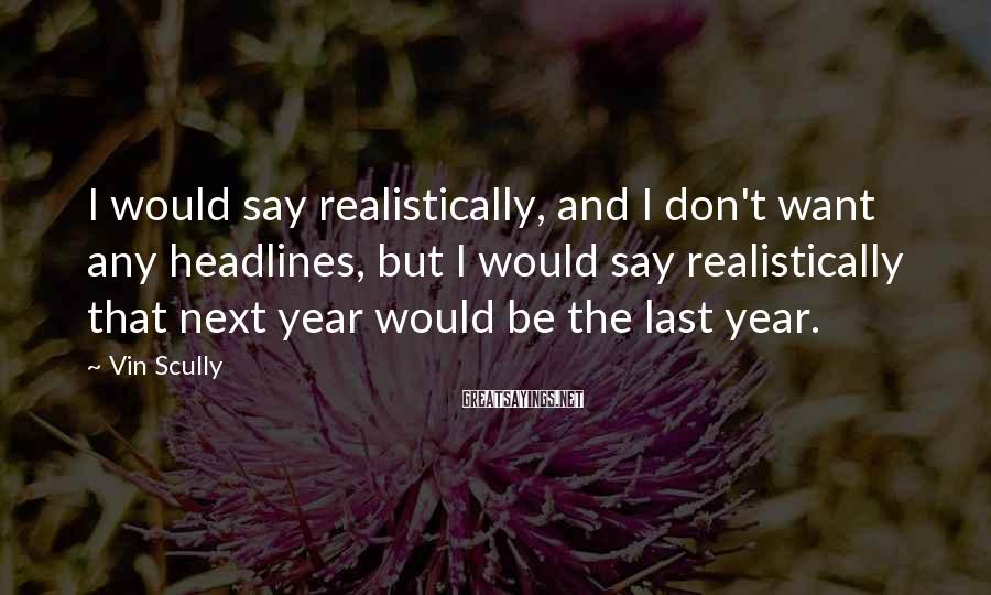 Vin Scully Sayings: I would say realistically, and I don't want any headlines, but I would say realistically