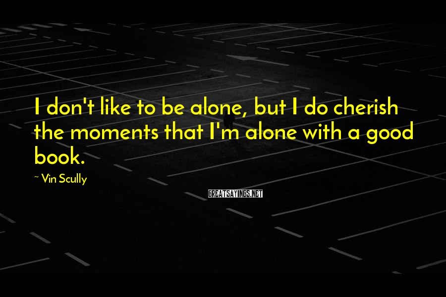 Vin Scully Sayings: I don't like to be alone, but I do cherish the moments that I'm alone