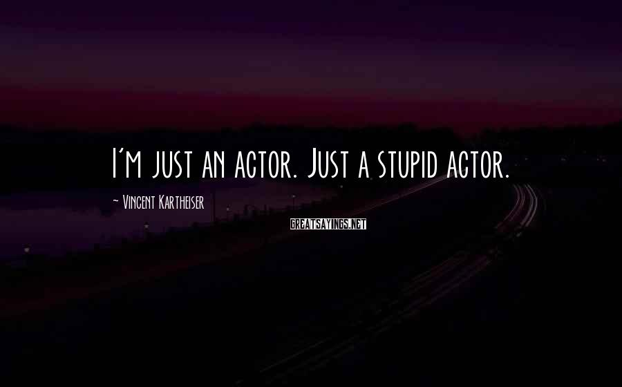Vincent Kartheiser Sayings: I'm just an actor. Just a stupid actor.