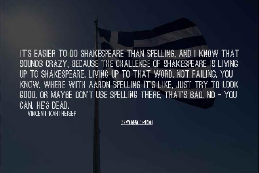 Vincent Kartheiser Sayings: It's easier to do Shakespeare than Spelling, and I know that sounds crazy, because the