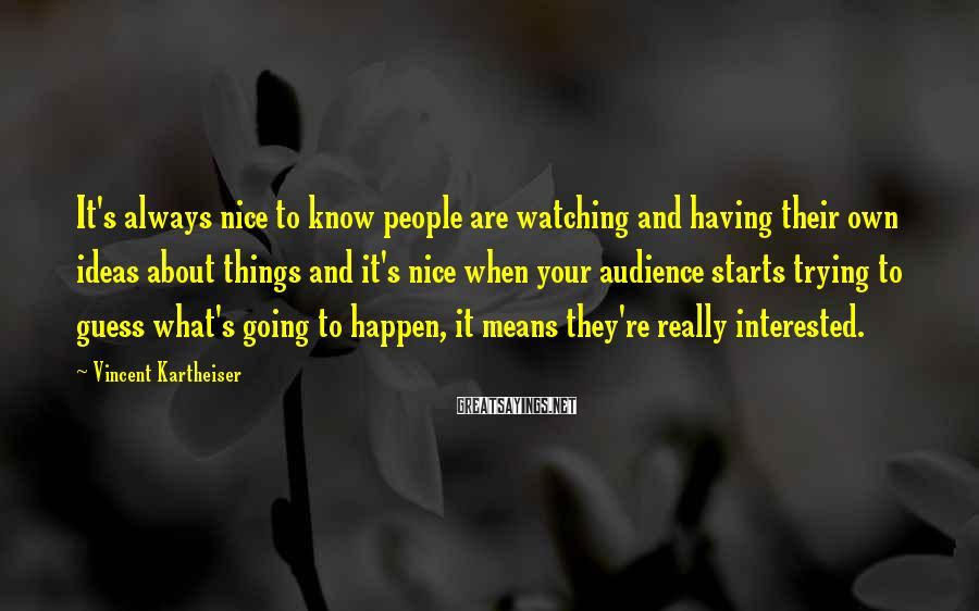 Vincent Kartheiser Sayings: It's always nice to know people are watching and having their own ideas about things