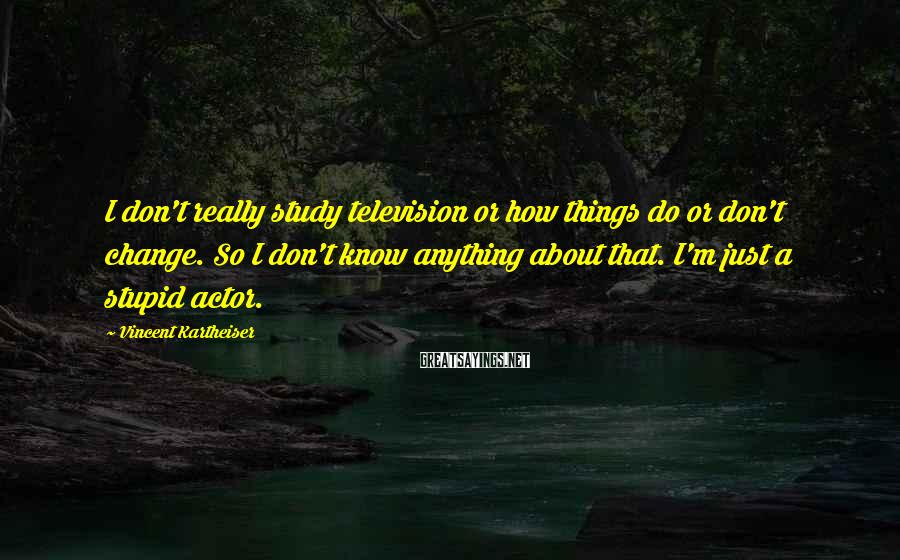 Vincent Kartheiser Sayings: I don't really study television or how things do or don't change. So I don't