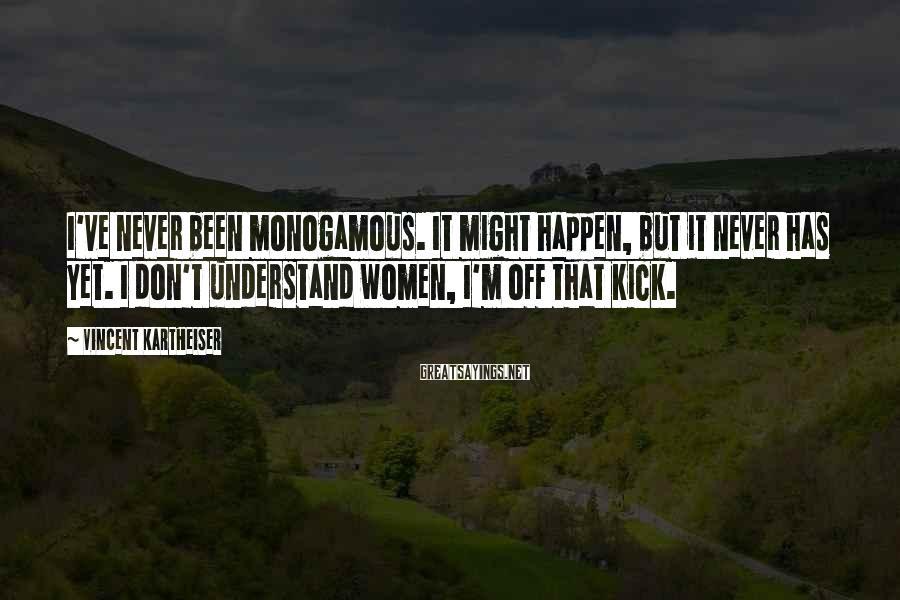 Vincent Kartheiser Sayings: I've never been monogamous. It might happen, but it never has yet. I don't understand